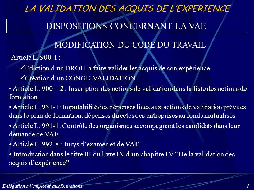 Délégation à lemploi et aux formations 7 LA VALIDATION DES ACQUIS DE LEXPERIENCE MODIFICATION DU CODE DU TRAVAIL Article L. 900-1 : Ediction dun DROIT