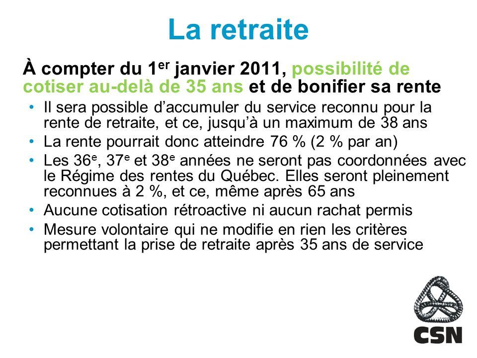 La retraite À compter du 1 er janvier 2011, possibilité de cotiser au-delà de 35 ans et de bonifier sa rente Il sera possible daccumuler du service reconnu pour la rente de retraite, et ce, jusquà un maximum de 38 ans La rente pourrait donc atteindre 76 % (2 % par an) Les 36 e, 37 e et 38 e années ne seront pas coordonnées avec le Régime des rentes du Québec.