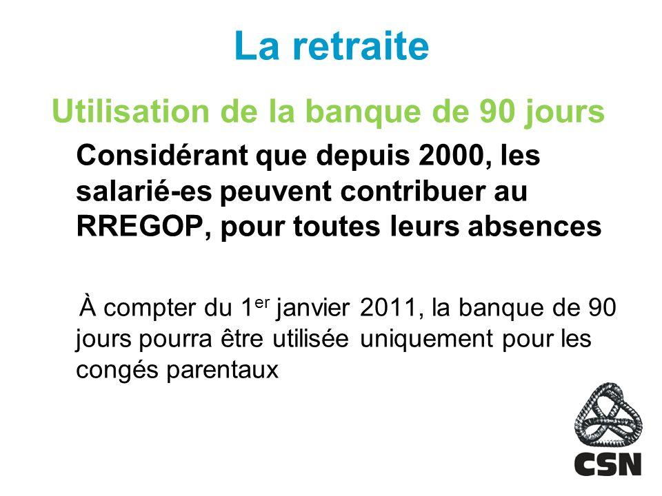 La retraite Utilisation de la banque de 90 jours Considérant que depuis 2000, les salarié-es peuvent contribuer au RREGOP, pour toutes leurs absences À compter du 1 er janvier 2011, la banque de 90 jours pourra être utilisée uniquement pour les congés parentaux