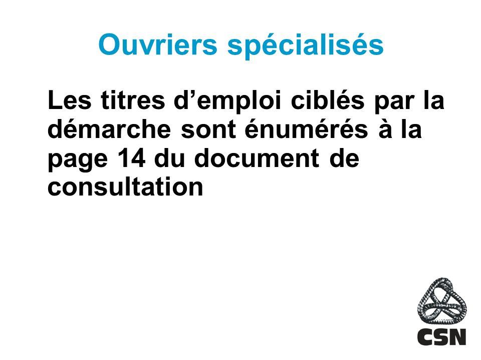 Ouvriers spécialisés Les titres demploi ciblés par la démarche sont énumérés à la page 14 du document de consultation
