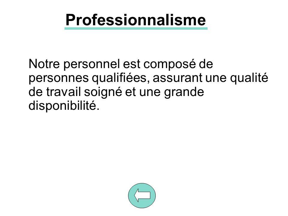 Professionnalisme Notre personnel est composé de personnes qualifiées, assurant une qualité de travail soigné et une grande disponibilité.