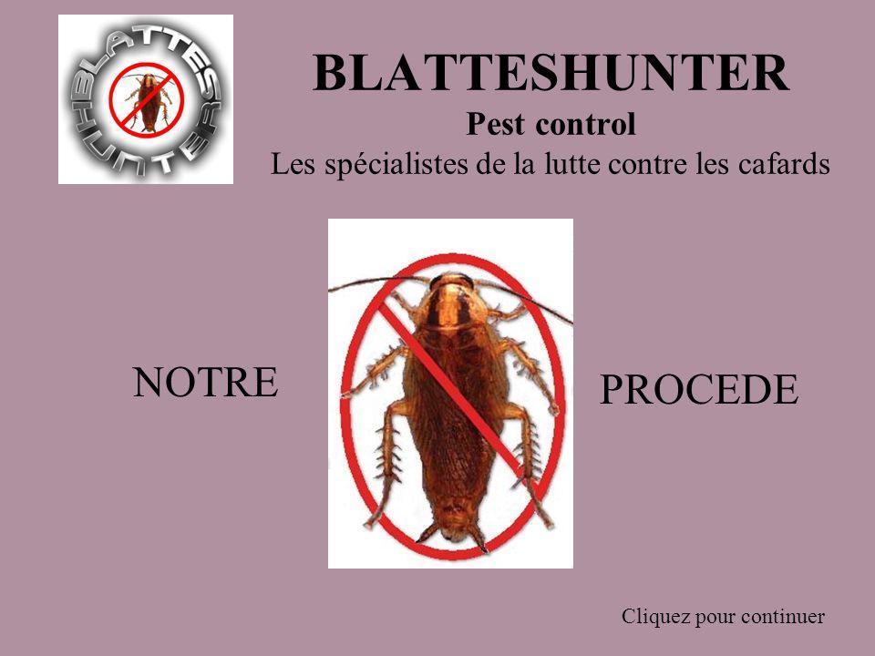 BLATTESHUNTER Pest control Les spécialistes de la lutte contre les cafards Cliquez pour continuer NOTRE PROCEDE