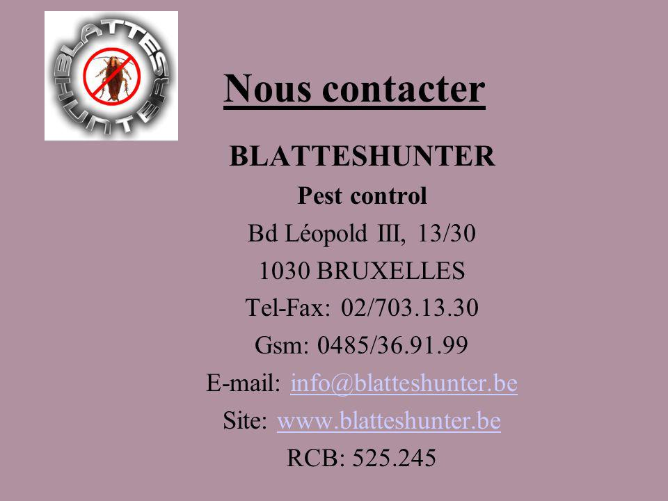 Nous contacter BLATTESHUNTER Pest control Bd Léopold III, 13/30 1030 BRUXELLES Tel-Fax: 02/703.13.30 Gsm: 0485/36.91.99 E-mail: info@blatteshunter.bei