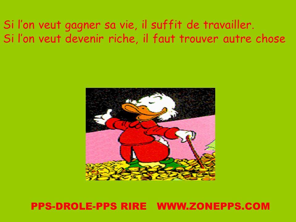 Si lon veut gagner sa vie, il suffit de travailler. Si lon veut devenir riche, il faut trouver autre chose PPS-DROLE-PPS RIRE WWW.ZONEPPS.COM