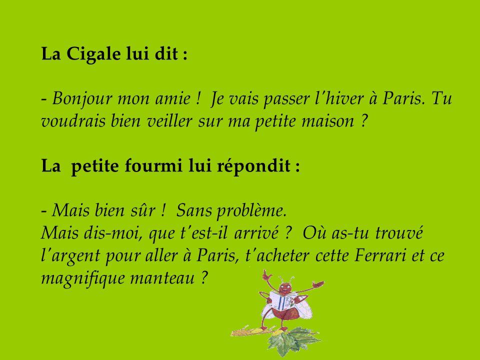 La Cigale lui dit : - Bonjour mon amie ! Je vais passer l'hiver à Paris. Tu voudrais bien veiller sur ma petite maison ? La petite fourmi lui répondit