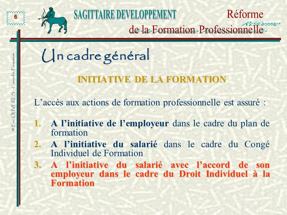 © Eric OLIVERES - Conseil & Formation 6 Un cadre général INITIATIVE DE LA FORMATION Laccès aux actions de formation professionnelle est assuré : 1.A l
