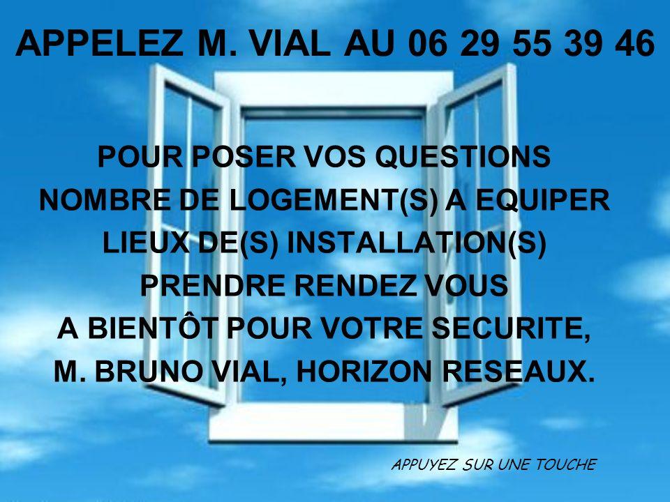 APPELEZ M. VIAL AU 06 29 55 39 46 POUR POSER VOS QUESTIONS NOMBRE DE LOGEMENT(S) A EQUIPER LIEUX DE(S) INSTALLATION(S) PRENDRE RENDEZ VOUS A BIENTÔT P