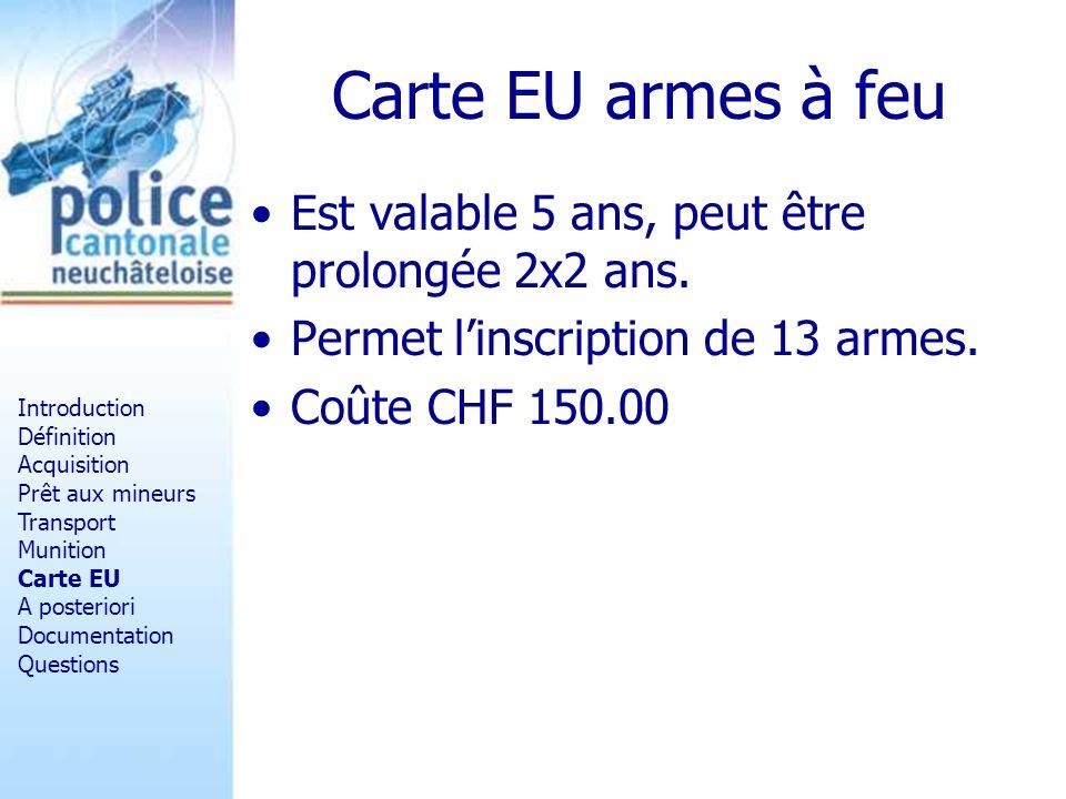 Carte EU armes à feu Est valable 5 ans, peut être prolongée 2x2 ans. Permet linscription de 13 armes. Coûte CHF 150.00 Introduction Définition Acquisi