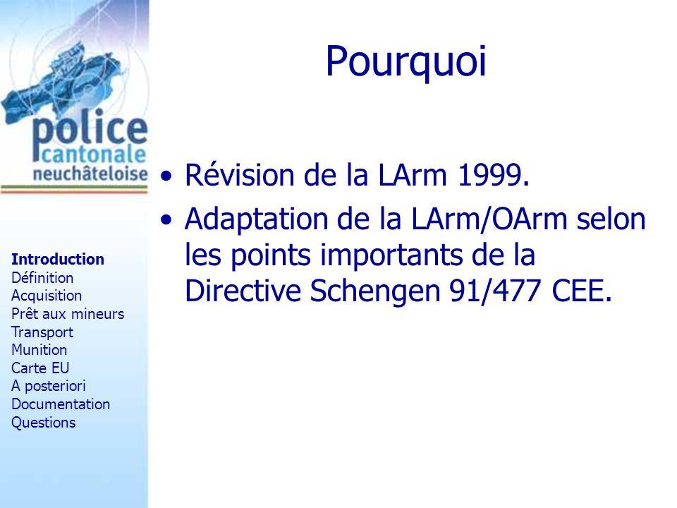 Pourquoi Révision de la LArm 1999. Adaptation de la LArm/OArm selon les points importants de la Directive Schengen 91/477 CEE. Introduction Définition