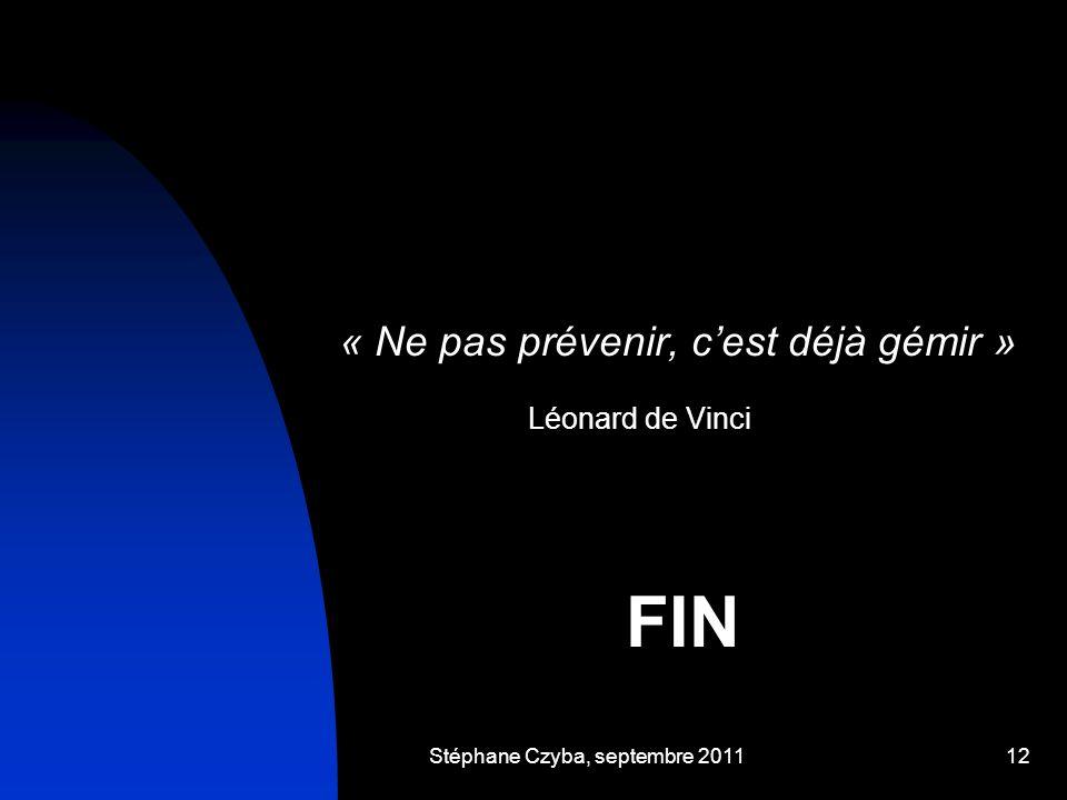 Stéphane Czyba, septembre 201112 « Ne pas prévenir, cest déjà gémir » Léonard de Vinci FIN