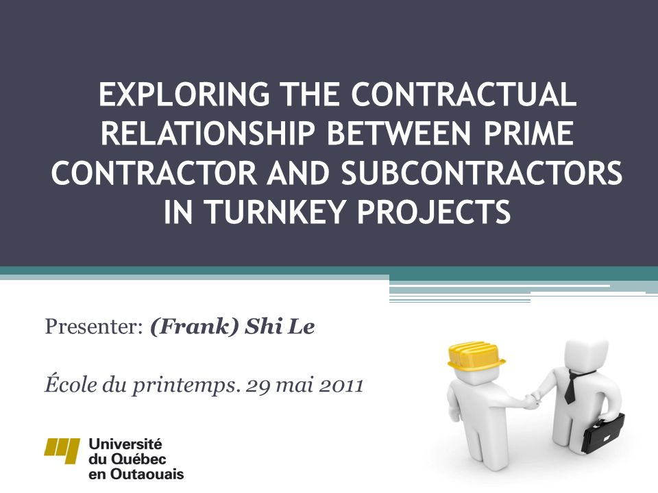 EXPLORING THE CONTRACTUAL RELATIONSHIP BETWEEN PRIME CONTRACTOR AND SUBCONTRACTORS IN TURNKEY PROJECTS Presenter: (Frank) Shi Le École du printemps.