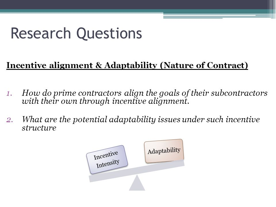 Research Questions Incentive alignment & Adaptability (Nature of Contract) 1.How do prime contractors align the goals of their subcontractors with the