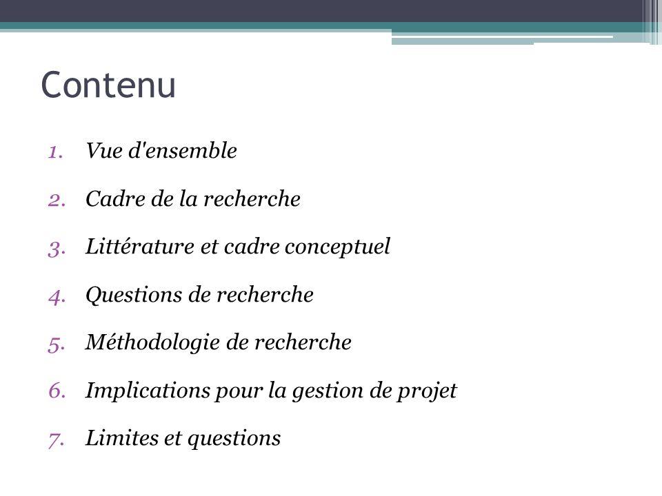 Contenu 1.Vue d'ensemble 2.Cadre de la recherche 3.Littérature et cadre conceptuel 4.Questions de recherche 5.Méthodologie de recherche 6.Implications