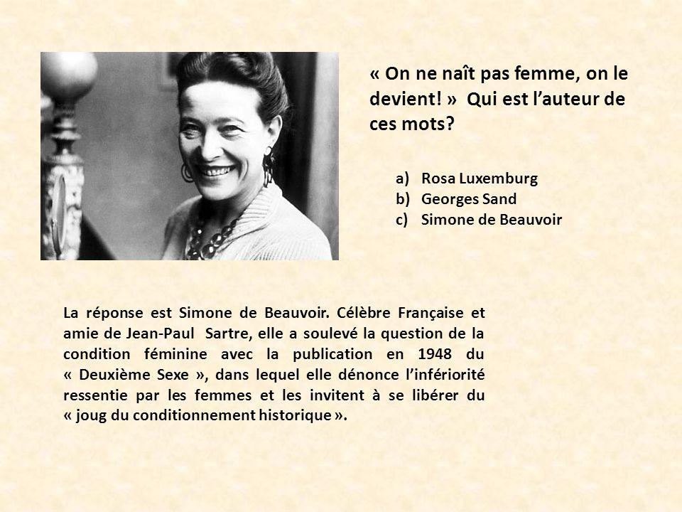 « On ne naît pas femme, on le devient! » Qui est lauteur de ces mots? a)Rosa Luxemburg b)Georges Sand c)Simone de Beauvoir La réponse est Simone de Be