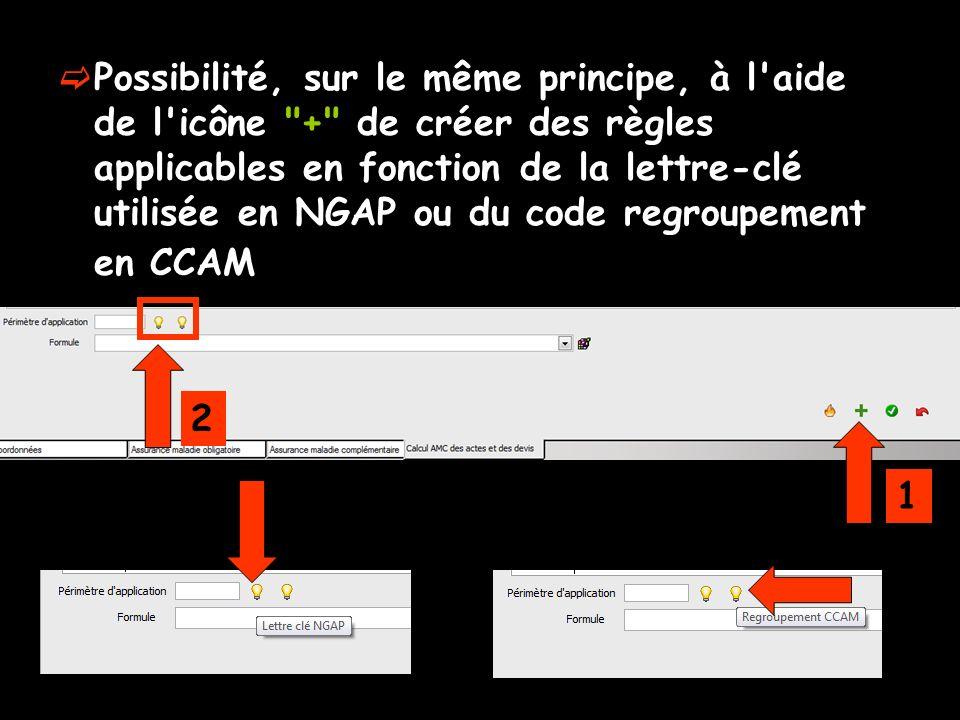 Possibilité, sur le même principe, à l aide de l icône + de créer des règles applicables en fonction de la lettre-clé utilisée en NGAP ou du code regroupement en CCAM 1 2