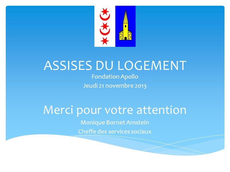 ASSISES DU LOGEMENT Fondation Apollo Jeudi 21 novembre 2013 Merci pour votre attention Monique Bornet Amstein Cheffe des services sociaux