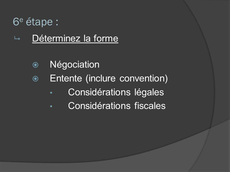6 e étape : Déterminez la forme Négociation Entente (inclure convention) Considérations légales Considérations fiscales