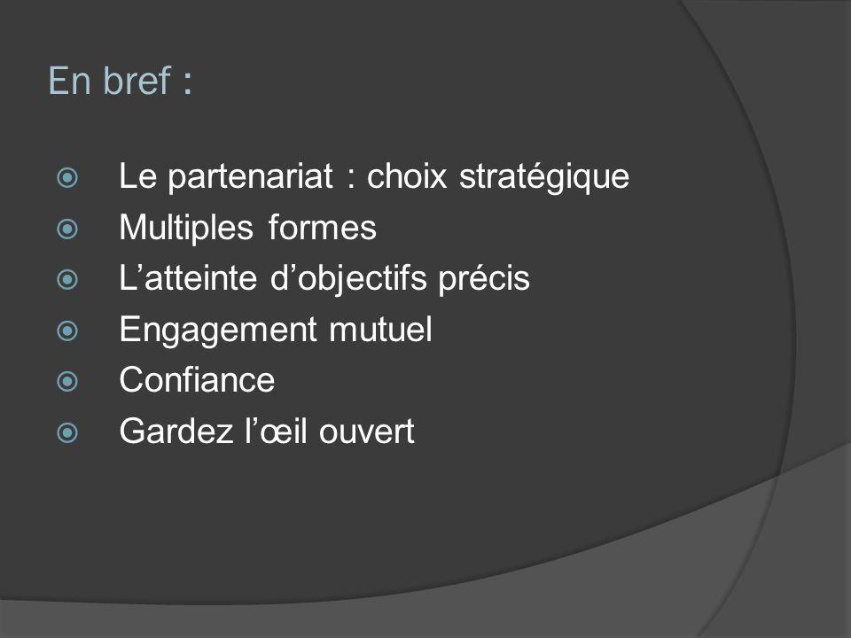 En bref : Le partenariat : choix stratégique Multiples formes Latteinte dobjectifs précis Engagement mutuel Confiance Gardez lœil ouvert