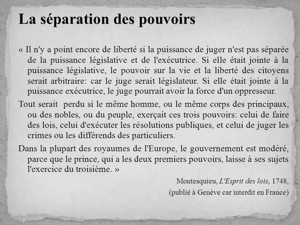 La séparation des pouvoirs « Il n y a point encore de liberté si la puissance de juger n est pas séparée de la puissance législative et de l exécutrice.