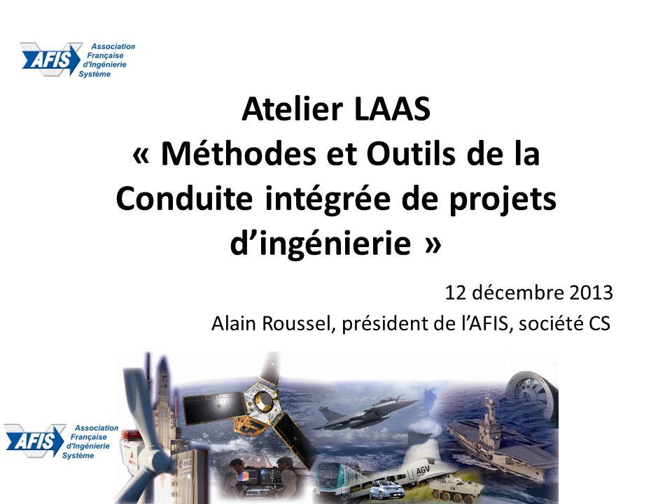 Atelier LAAS « Méthodes et Outils de la Conduite intégrée de projets dingénierie » 12 décembre 2013 Alain Roussel, président de lAFIS, société CS