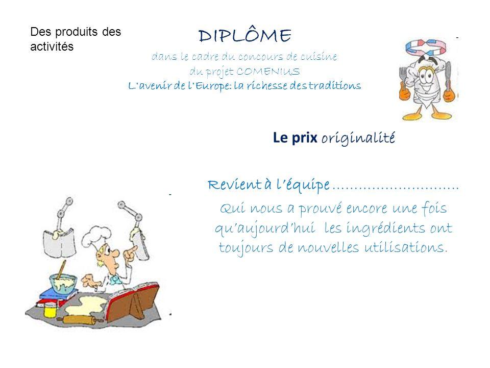 DIPLÔME dans le cadre du concours de cuisine du projet COMENIUS L'avenir de l'Europe: la richesse des traditions Le prix originalité Revient à léquipe