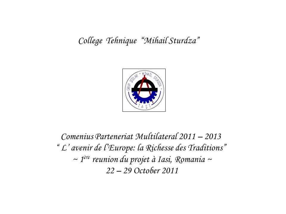 College Tehnique Mihail Sturdza Comenius Parteneriat Multilateral 2011 – 2013 L avenir de lEurope: la Richesse des Traditions ~ 1 ère reunion du proje
