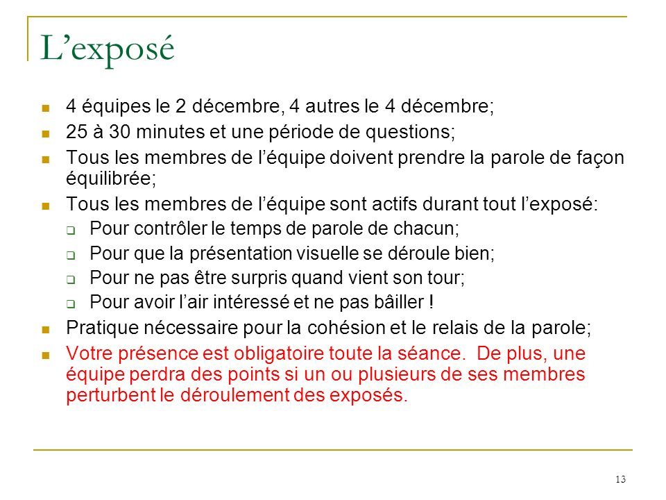 13 Lexposé 4 équipes le 2 décembre, 4 autres le 4 décembre; 25 à 30 minutes et une période de questions; Tous les membres de léquipe doivent prendre l