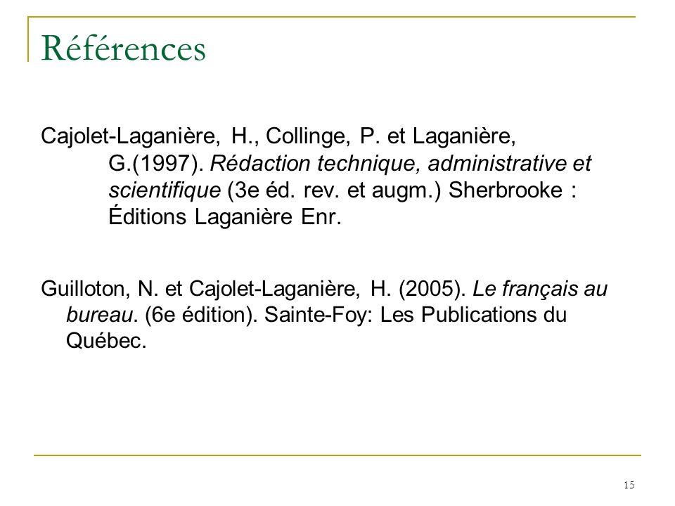 15 Références Cajolet-Laganière, H., Collinge, P. et Laganière, G.(1997). Rédaction technique, administrative et scientifique (3e éd. rev. et augm.) S