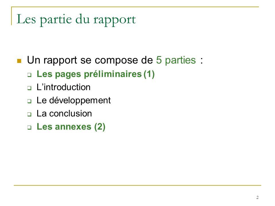 2 Les partie du rapport Un rapport se compose de 5 parties : Les pages préliminaires (1) Lintroduction Le développement La conclusion Les annexes (2)