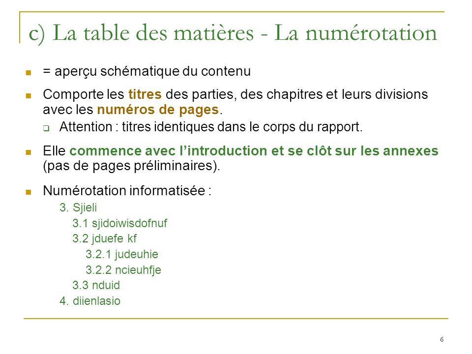 6 c) La table des matières - La numérotation = aperçu schématique du contenu Comporte les titres des parties, des chapitres et leurs divisions avec le