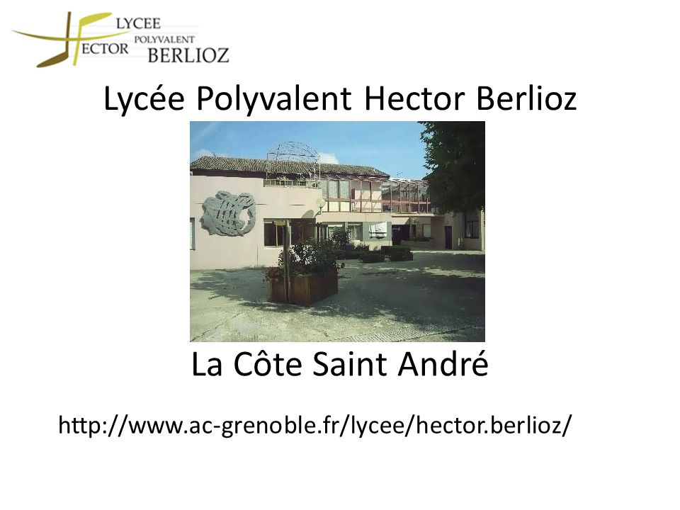 Lycée Polyvalent Hector Berlioz http://www.ac-grenoble.fr/lycee/hector.berlioz/ La Côte Saint André