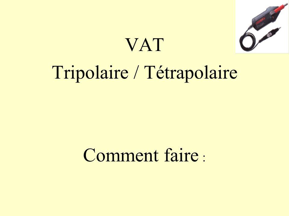 VAT Tripolaire / Tétrapolaire Comment faire :