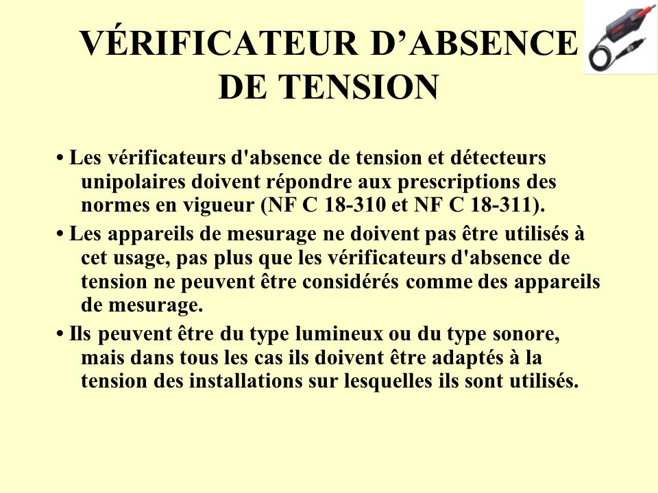 VÉRIFICATEUR DABSENCE DE TENSION Les vérificateurs d'absence de tension et détecteurs unipolaires doivent répondre aux prescriptions des normes en vig