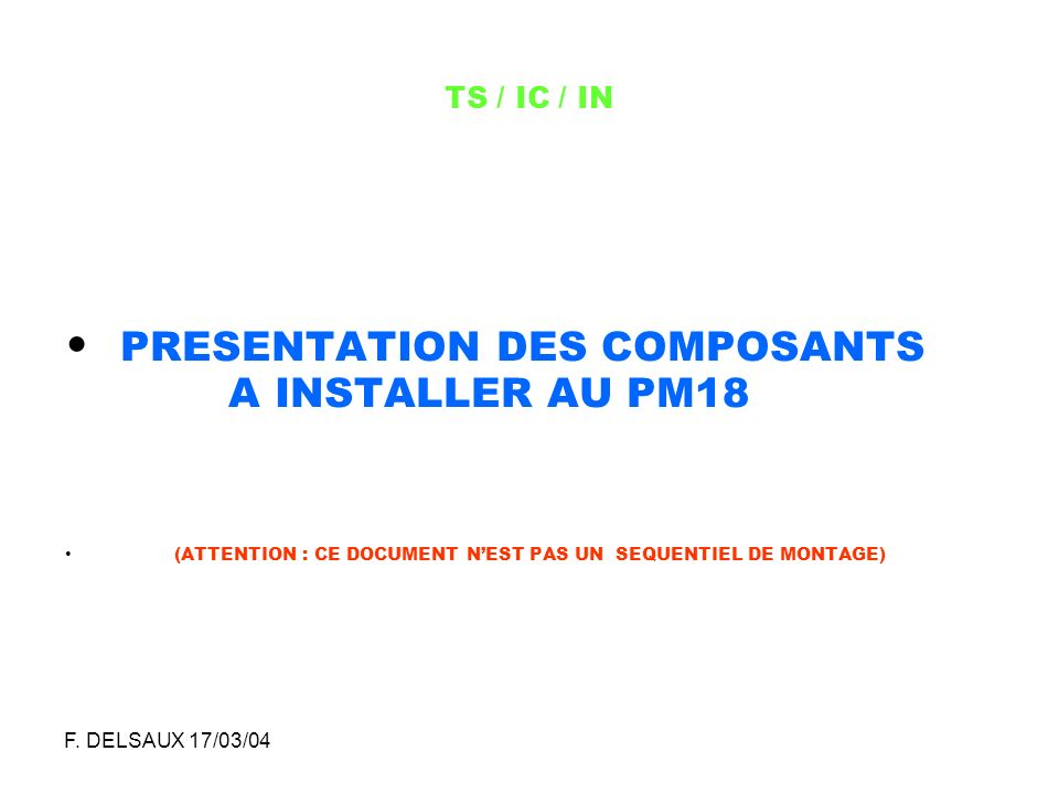 F. DELSAUX 17/03/04 TS / IC / IN PRESENTATION DES COMPOSANTS A INSTALLER AU PM18 (ATTENTION : CE DOCUMENT NEST PAS UN SEQUENTIEL DE MONTAGE)