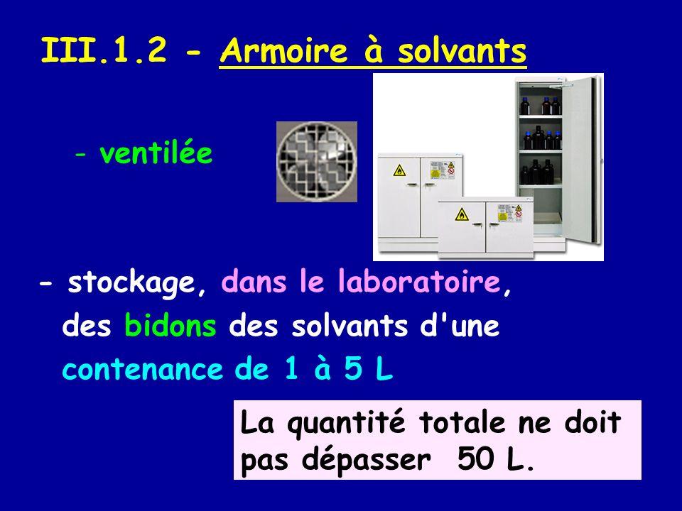 III.1.2 - Armoire à solvants - stockage, dans le laboratoire, des bidons des solvants d'une contenance de 1 à 5 L La quantité totale ne doit pas dépas