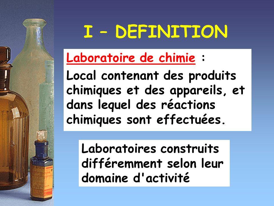 I – DEFINITION Laboratoire de chimie : Local contenant des produits chimiques et des appareils, et dans lequel des réactions chimiques sont effectuées