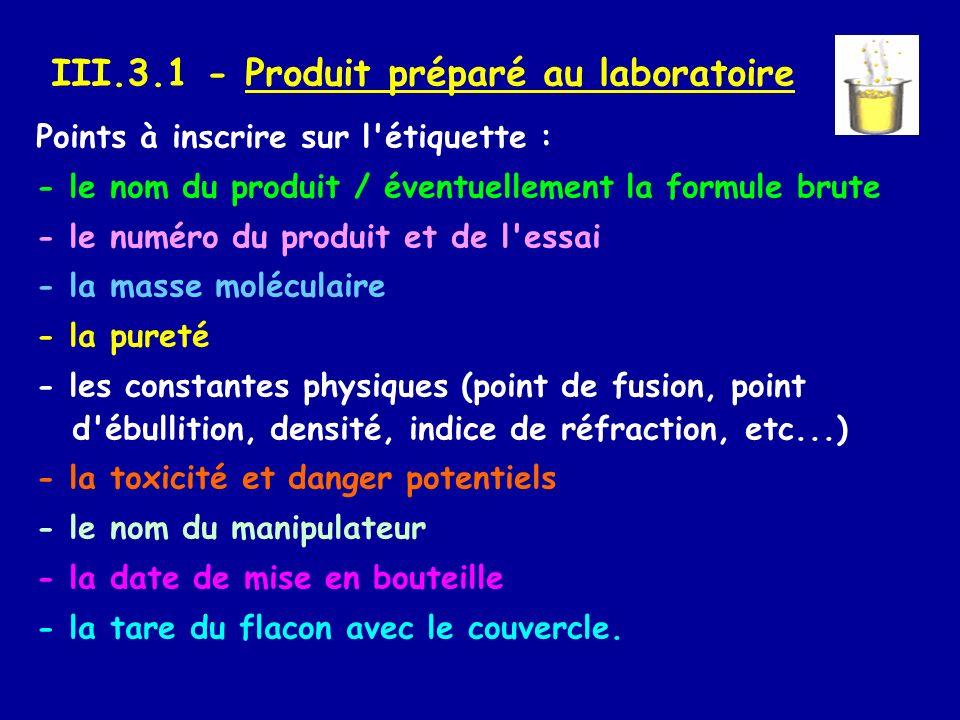 III.3.1 - Produit préparé au laboratoire Points à inscrire sur l'étiquette : - le nom du produit / éventuellement la formule brute - le numéro du prod
