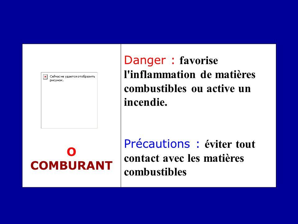 O COMBURANT Danger : favorise l'inflammation de matières combustibles ou active un incendie. Précautions : éviter tout contact avec les matières combu