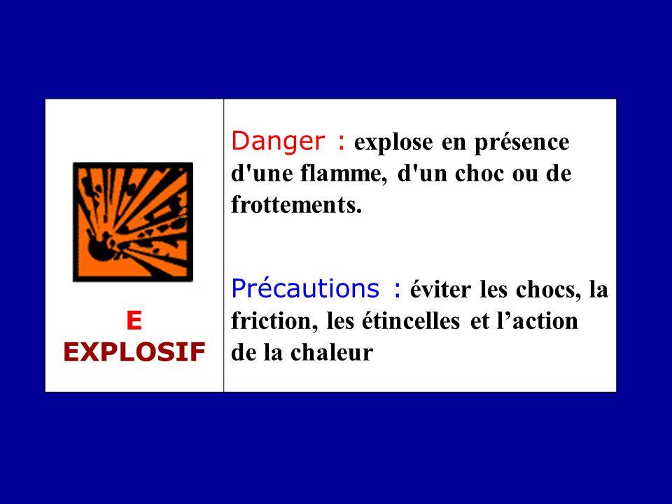 E EXPLOSIF Danger : explose en présence d'une flamme, d'un choc ou de frottements. Précautions : éviter les chocs, la friction, les étincelles et lact