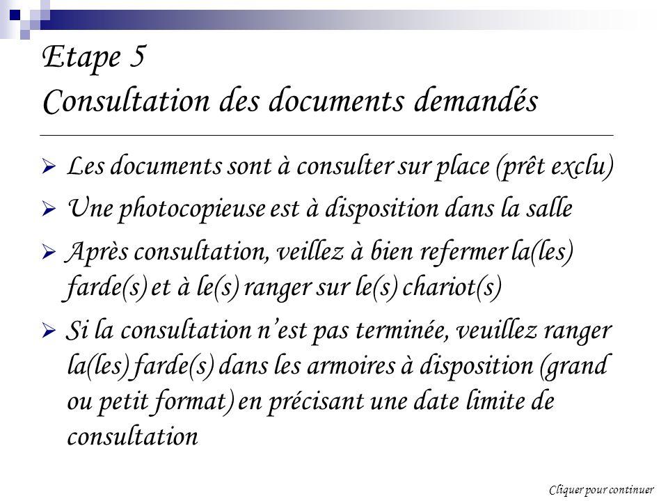 Etape 5 Consultation des documents demandés Les documents sont à consulter sur place (prêt exclu) Une photocopieuse est à disposition dans la salle Après consultation, veillez à bien refermer la(les) farde(s) et à le(s) ranger sur le(s) chariot(s) Si la consultation nest pas terminée, veuillez ranger la(les) farde(s) dans les armoires à disposition (grand ou petit format) en précisant une date limite de consultation Cliquer pour continuer