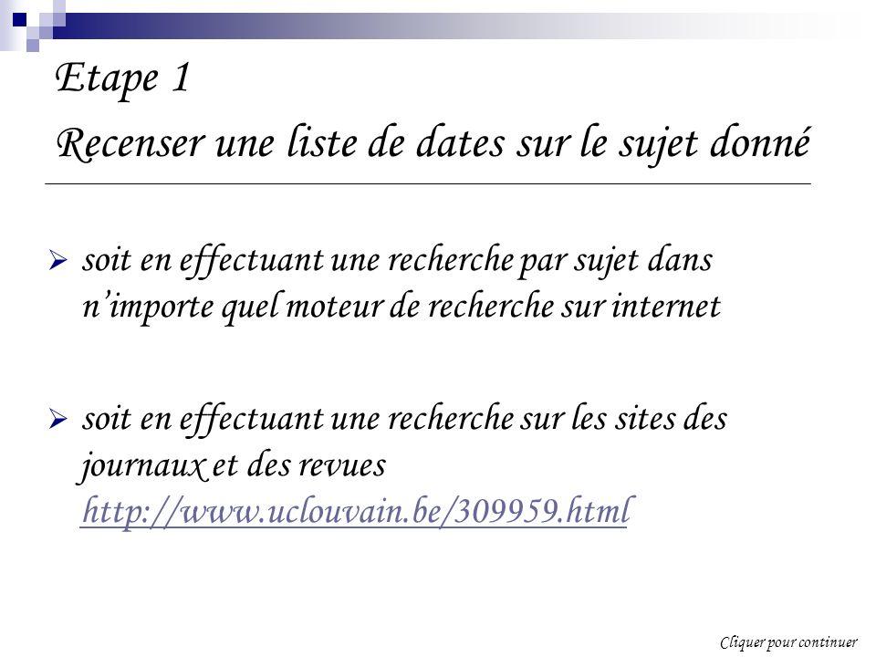 Etape 1 Recenser une liste de dates sur le sujet donné soit en effectuant une recherche par sujet dans nimporte quel moteur de recherche sur internet soit en effectuant une recherche sur les sites des journaux et des revues http://www.uclouvain.be/309959.html http://www.uclouvain.be/309959.html Cliquer pour continuer
