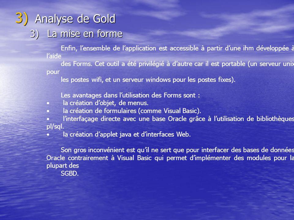 3) Analyse de Gold 3)La mise en forme Enfin, lensemble de lapplication est accessible à partir dune ihm développée à laide des Forms. Cet outil a été