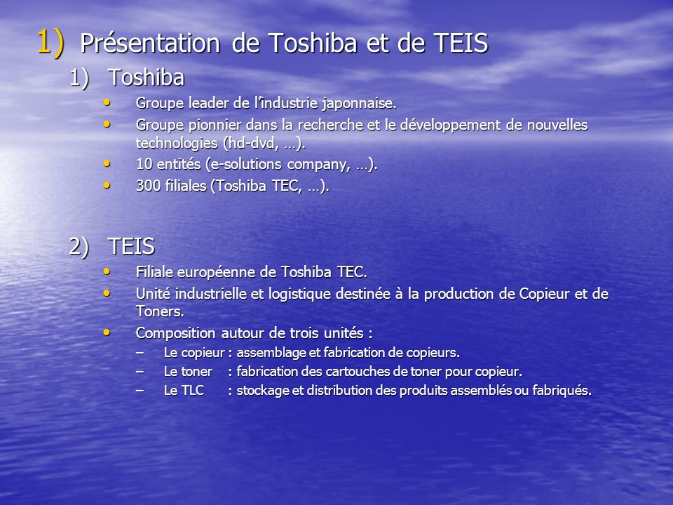 1) Présentation de Toshiba et de TEIS 1)Toshiba Groupe leader de lindustrie japonnaise. Groupe leader de lindustrie japonnaise. Groupe pionnier dans l
