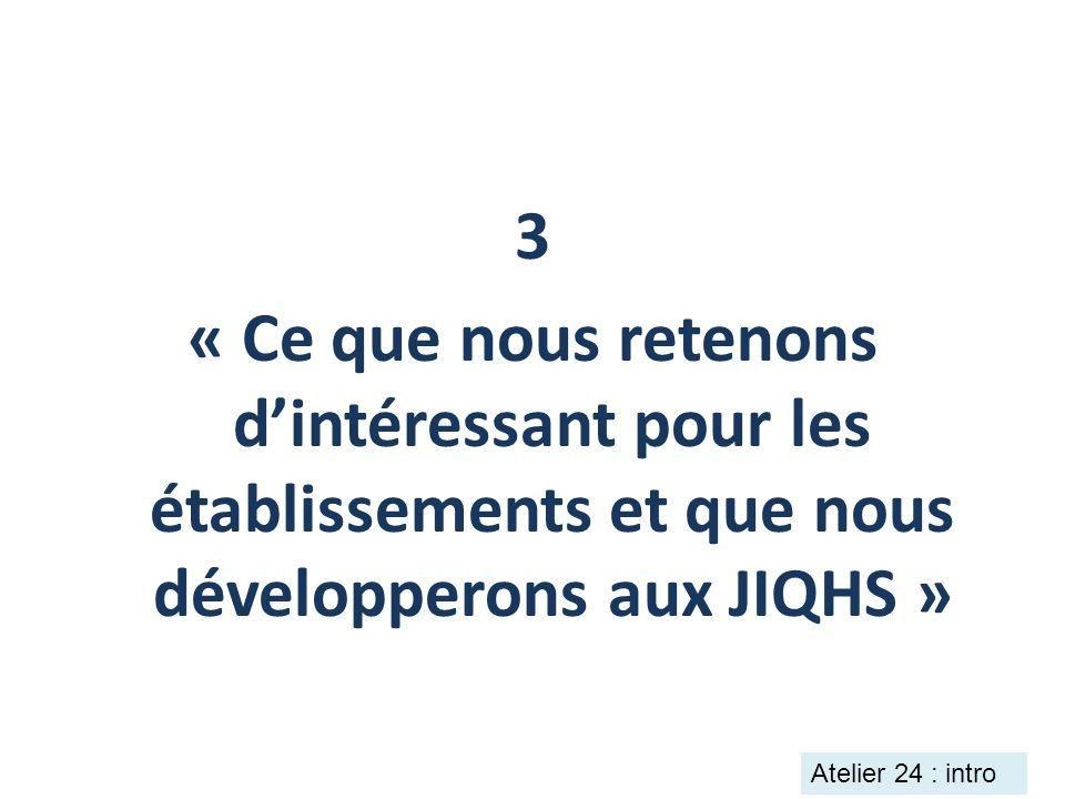 3 « Ce que nous retenons dintéressant pour les établissements et que nous développerons aux JIQHS » Atelier 24 : intro