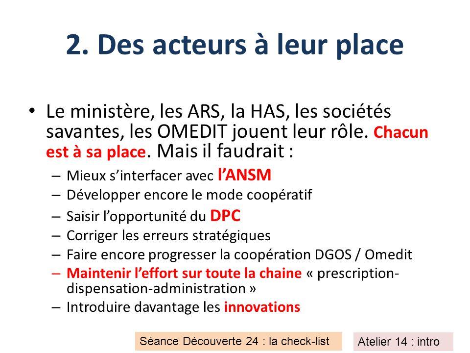 2. Des acteurs à leur place Le ministère, les ARS, la HAS, les sociétés savantes, les OMEDIT jouent leur rôle. Chacun est à sa place. Mais il faudrait