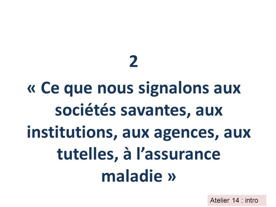 2 « Ce que nous signalons aux sociétés savantes, aux institutions, aux agences, aux tutelles, à lassurance maladie » Atelier 14 : intro