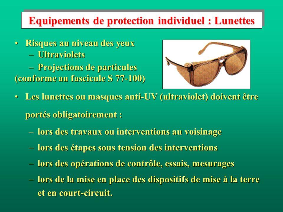 Equipements de protection individuel : Lunettes Risques au niveau des yeuxRisques au niveau des yeux –Ultraviolets –Projections de particules (conforme au fascicule S 77-100) Les lunettes ou masques anti-UV (ultraviolet) doivent être portés obligatoirement :Les lunettes ou masques anti-UV (ultraviolet) doivent être portés obligatoirement : –lors des travaux ou interventions au voisinage –lors des étapes sous tension des interventions –lors des opérations de contrôle, essais, mesurages –lors de la mise en place des dispositifs de mise à la terre et en court-circuit.