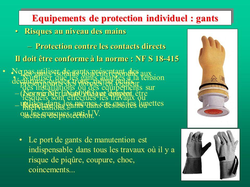 Equipements de protection individuel : gants Risques au niveau des mainsRisques au niveau des mains –Protection contre les contacts directs Il doit être conforme à la norme : NF S 18-415 Les gants isolants doivent répondre aux prescriptions des normes en vigueur (Norme NF EN 60903) et doivent être utilisés dans les mêmes cas que les lunettes ou les masques anti-UV.