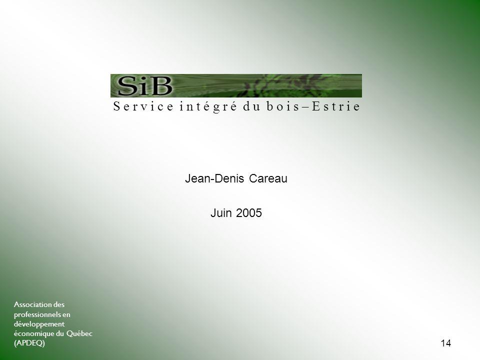Association des professionnels en développement économique du Québec (APDEQ) 14 Jean-Denis Careau Juin 2005 S e r v i c e i n t é g r é d u b o i s – E s t r i e