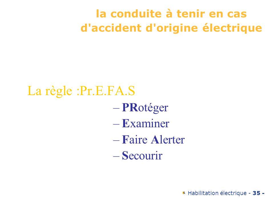 Habilitation électrique - 35 - la conduite à tenir en cas d'accident d'origine électrique La règle :Pr.E.FA.S –PRotéger –Examiner –Faire Alerter –Seco